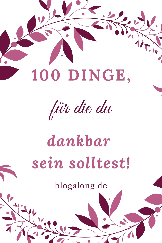 100 Dinge, für die du dankbar sein solltest -  Diese Woche werden wir dankbar sein - wir sollten das alle ein wenig mehr üben! Nicht nur am Wochenende, an Feiertagen oder im Urlaub - sondern jeden Tag! Hier sind 100 Sachen, für die ich dankbar bin und für die auch du dankbar sein kannst #dankbar #achtsamkeit #selbstliebe #liebe #gesundheit #blogalong