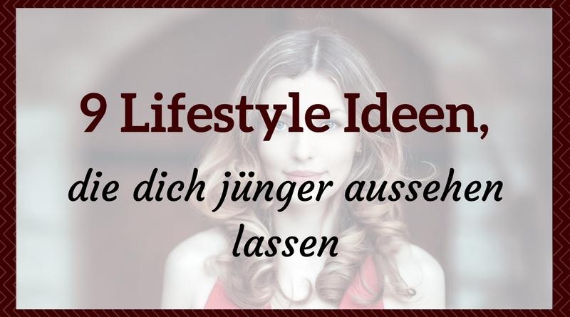 9 Lifestyle Ideen, die dich jünger aussehen lassen